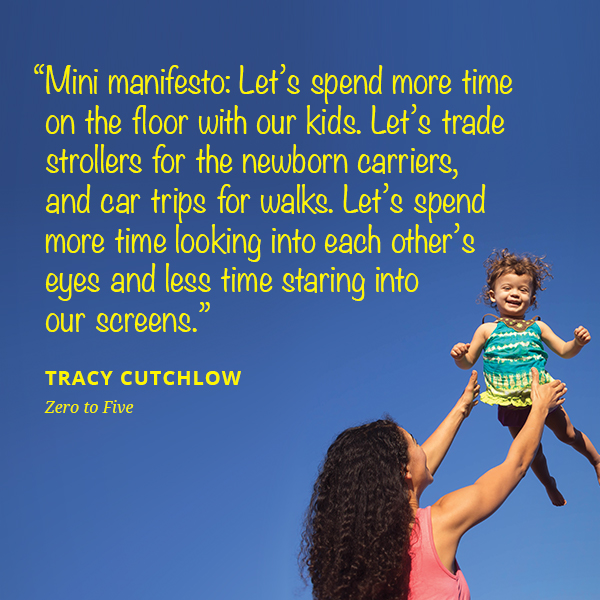 Mini manifesto: Let's spend more time on the floor with our kids. Let's trade strollers for the newborn carriers, and car trips for walks. Let's spend more time looking into each other's eyes and less time staring into our screens.