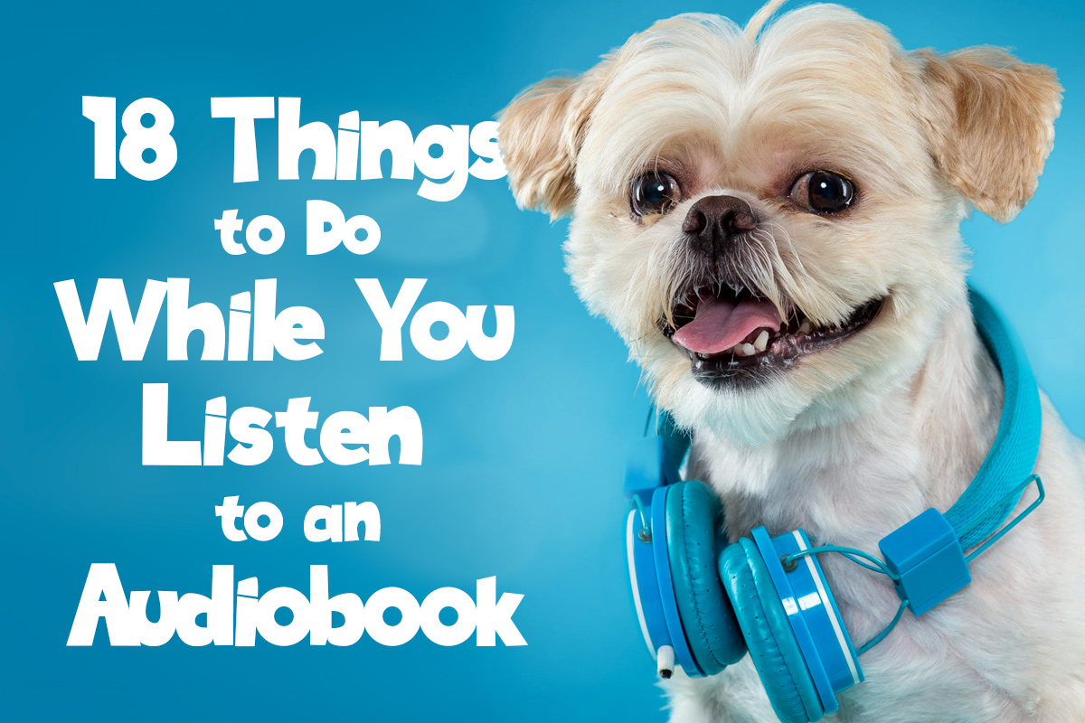 18 Things to Do While You Listen to an Audiobook